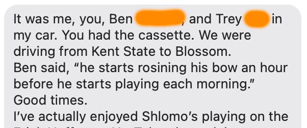 """It was me, you, Ben, and Trey in my car. You had the cassette. We were driving from Kent State to Blossom. Ben said, """"he starts rosining his bow an hour before he starts playing each morning."""" Good times."""